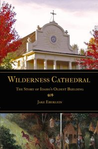 Wilderness Cathedral: The Story of Idaho's Oldest Building